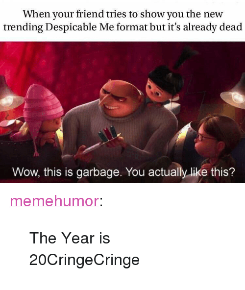 "Tumblr, Wow, and Despicable Me: When your friend tries to show you the new  trending Despicable Me format but it's already dead  Wow, this is garbage. You actually like this? <p><a href=""http://memehumor.net/post/171843526066/the-year-is-20cringecringe"" class=""tumblr_blog"">memehumor</a>:</p>  <blockquote><p>The Year is 20CringeCringe</p></blockquote>"