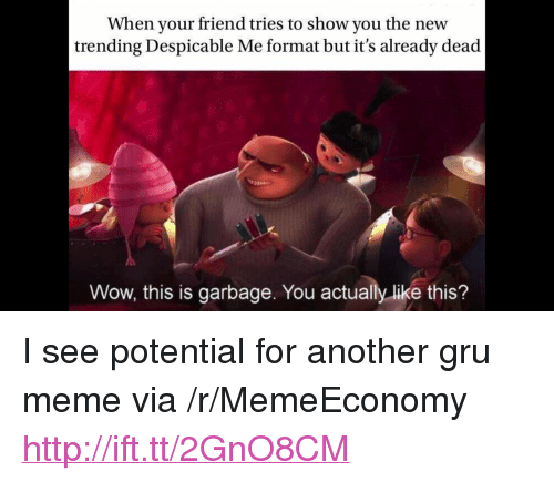 "Meme, Wow, and Gru: When your friend tries to show you the new  trending Despicable Me format but it's already dead  Wow, this is garbage. You actually like this? <p>I see potential for another gru meme via /r/MemeEconomy <a href=""http://ift.tt/2GnO8CM"">http://ift.tt/2GnO8CM</a></p>"