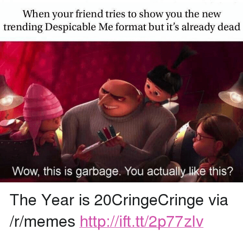 "Memes, Wow, and Despicable Me: When your friend tries to show you the new  trending Despicable Me format but it's already dead  Wow, this is garbage. You actually like this? <p>The Year is 20CringeCringe via /r/memes <a href=""http://ift.tt/2p77zIv"">http://ift.tt/2p77zIv</a></p>"