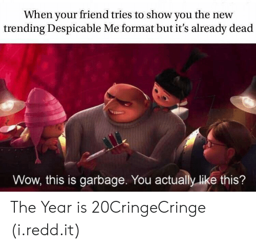 Wow, Despicable Me, and Garbage: When your friend tries to show you the new  trending Despicable Me format but it's already dead  Wow, this is garbage. You actually like this? The Year is 20CringeCringe (i.redd.it)
