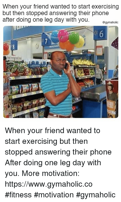 Phone, Leg Day, and Fitness: When your friend wanted to start exercising  but then stopped answering their phone  after doing one leg day with you mahoio When your friend wanted to start exercising but then stopped answering their phone  After doing one leg day with you.  More motivation: https://www.gymaholic.co  #fitness #motivation #gymaholic