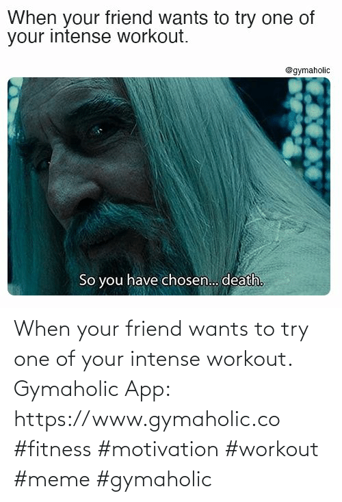 When Your: When your friend wants to try one of your intense workout.  Gymaholic App: https://www.gymaholic.co  #fitness #motivation #workout #meme #gymaholic