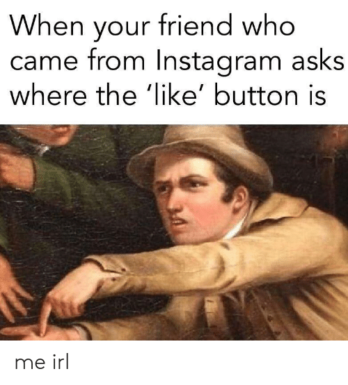 like button: When your friend who  came from Instaaram asks  where the 'like' button is me irl