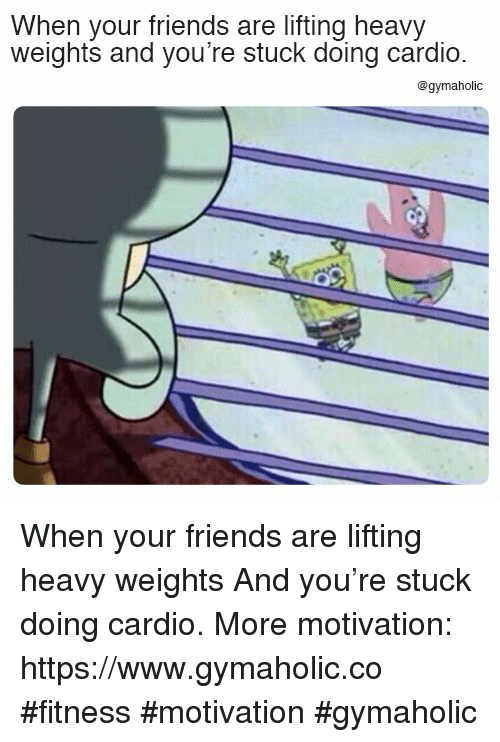 Friends, Fitness, and Motivation: When your friends are lifting heavy  weights and you're stuck doing cardio  @gymaholic When your friends are lifting heavy weights  And you're stuck doing cardio.  More motivation: https://www.gymaholic.co  #fitness #motivation #gymaholic