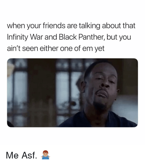 Friends, Black, and Black Panther: when your friends are talking about that  Infinity War and Black Panther, but you  ain't seen either one of em yet Me Asf. 🤷🏽♂️