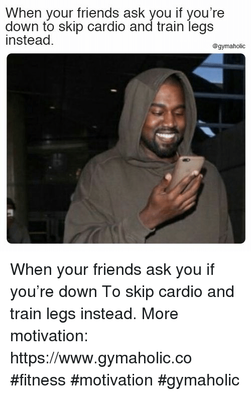 Friends, Train, and Fitness: When your friends ask you if you're  down to skip cardio and train legs  instead.  @gymaholic  5 When your friends ask you if you're down  To skip cardio and train legs instead.  More motivation: https://www.gymaholic.co  #fitness #motivation #gymaholic
