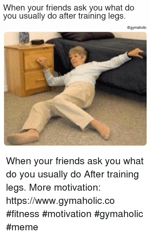 Friends, Meme, and Fitness: When your friends ask you what do  you usually do after training legs.  @gymaholic When your friends ask you what do you usually do  After training legs.  More motivation: https://www.gymaholic.co  #fitness #motivation #gymaholic #meme