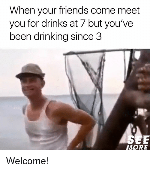 Drinking, Friends, and Memes: When your friends come meet  you for drinks at 7 but you've  been drinking since 3  MORE Welcome!