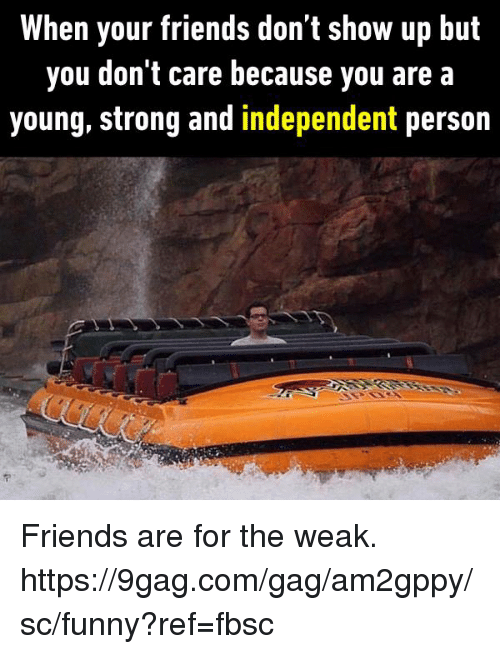 9gag, Dank, and Friends: When your friends don t show up but  you don't care because you are a  young, strong and independent person Friends are for the weak.  https://9gag.com/gag/am2gppy/sc/funny?ref=fbsc