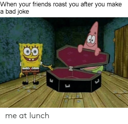 A Bad Joke: When your friends roast you after you make  a bad joke me at lunch