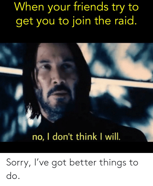 Friends, Reddit, and Sorry: When your friends try to  get you to join the raid.  no, I don't think I will. Sorry, I've got better things to do.