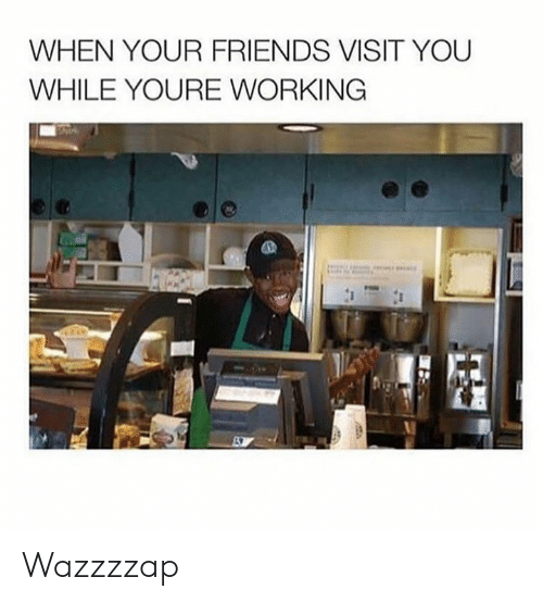 Dank, Friends, and 🤖: WHEN YOUR FRIENDS VISIT YOU  WHILE YOURE WORKING Wazzzzap