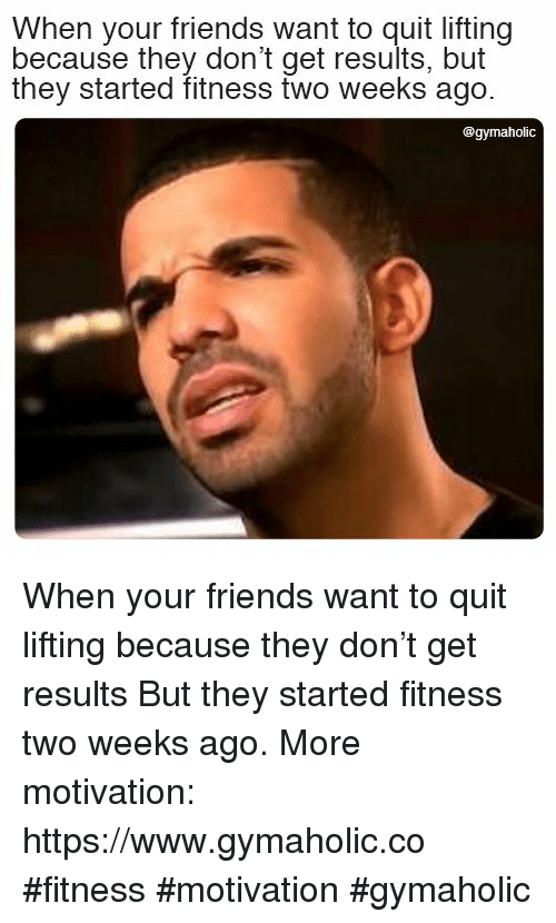 Friends, Fitness, and Don: When your friends want to quit lifting  because they don't get results, but  they started fitness two weeks ago.  @gymaholic When your friends want to quit lifting because they don't get results  But they started fitness two weeks ago.  More motivation: https://www.gymaholic.co  #fitness #motivation #gymaholic