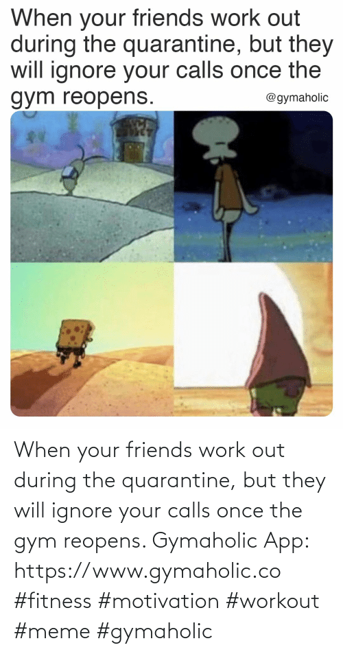 workout: When your friends work out during the quarantine, but they will ignore your calls once the gym reopens.  Gymaholic App: https://www.gymaholic.co  #fitness #motivation #workout #meme #gymaholic