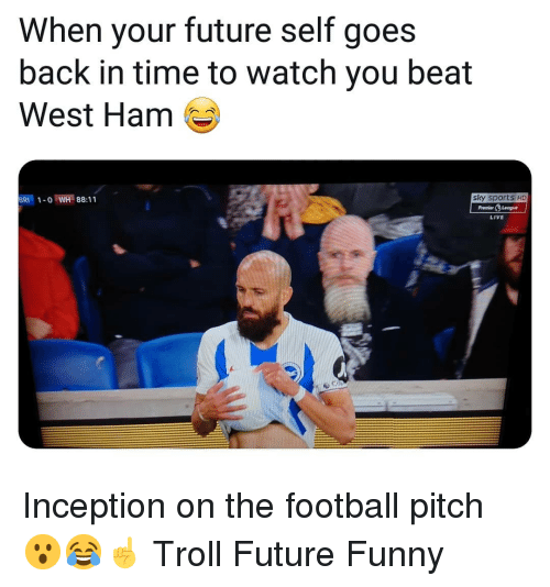 Football, Funny, and Future: When your future self goes  back in time to watch you beat  West Ham  BRI1-o WH 88:11  sky sports HD  PremierLeogue  LIVE Inception on the football pitch 😮😂☝️ Troll Future Funny