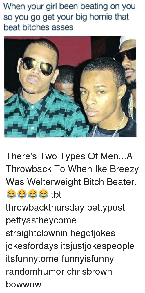 Bitch, Homie, and Memes: When your girl been beating on you  so you go get your big homie that  beat bitches asses There's Two Types Of Men...A Throwback To When Ike Breezy Was Welterweight Bitch Beater. 😂😂😂😂 tbt throwbackthursday pettypost pettyastheycome straightclownin hegotjokes jokesfordays itsjustjokespeople itsfunnytome funnyisfunny randomhumor chrisbrown bowwow
