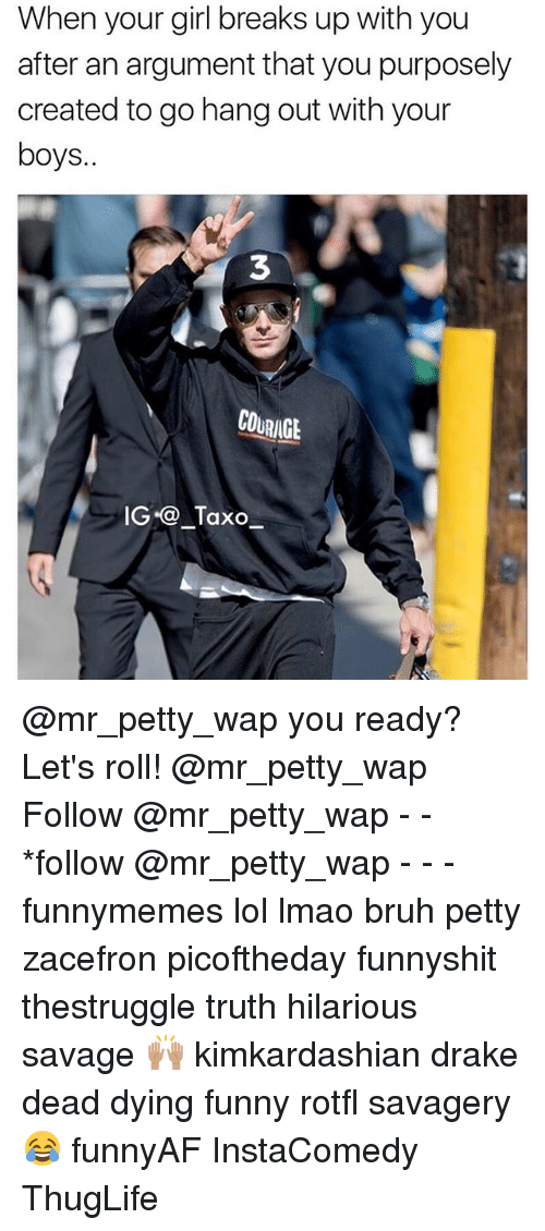 lets roll: When your girl breaks up with you  after an argument that youpurposely  created to go hang out with your  boys.  COURINGt  IG Taxo @mr_petty_wap you ready? Let's roll! @mr_petty_wap Follow @mr_petty_wap - - *follow @mr_petty_wap - - - funnymemes lol lmao bruh petty zacefron picoftheday funnyshit thestruggle truth hilarious savage 🙌🏽 kimkardashian drake dead dying funny rotfl savagery 😂 funnyAF InstaComedy ThugLife