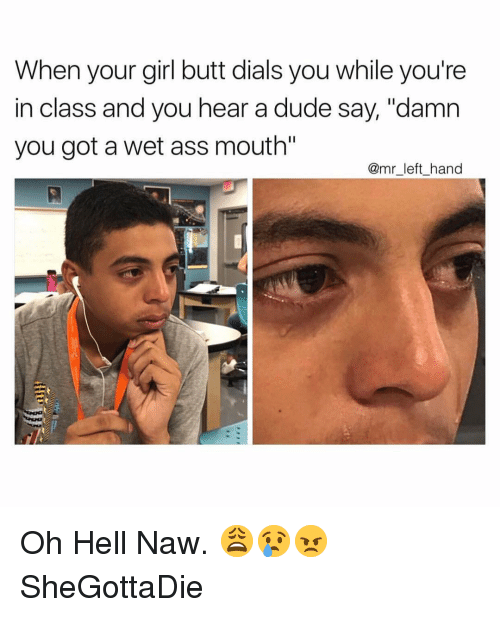"Ass, Butt, and Dude: When your girl butt dials you while you're  in class and you hear a dude say, ""damn  you got a wet ass mouth  @mr_left_hand Oh Hell Naw. 😩😢😠 SheGottaDie"