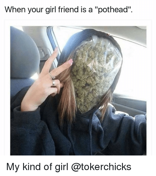 """Memes, 🤖, and Girl Friend: When your girl friend is a """"pothead"""" My kind of girl @tokerchicks"""
