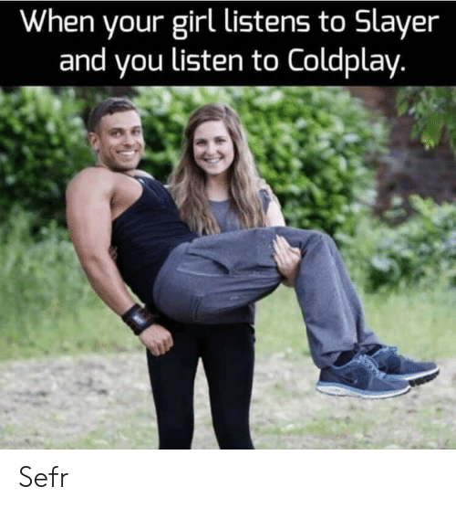 Coldplay, Slayer, and Girl: When your girl listens to Slayer  and you listen to Coldplay. Sefr