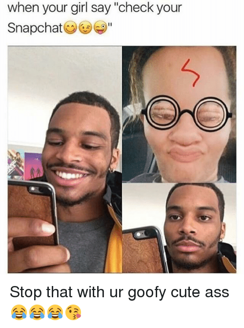 """Girls Says: when your girl say """"check your  Snapchat Stop that with ur goofy cute ass 😂😂😂😘"""