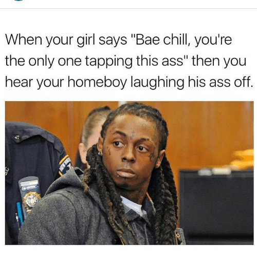 """Girls Says: When your girl says """"Bae chill, you're  the only one tapping this ass"""" then you  hear your homeboy laughing his ass off"""