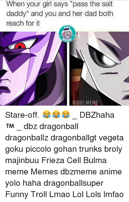 "Anime, Broly, and Bulma: When your girl says ""pass the salt  daddy"" and you and her dad both  reach for it  EME  E DBZ. MEME Stare-off. 😂😂😂 _ DBZhaha ™ _ dbz dragonball dragonballz dragonballgt vegeta goku piccolo gohan trunks broly majinbuu Frieza Cell Bulma meme Memes dbzmeme anime yolo haha dragonballsuper Funny Troll Lmao Lol Lols lmfao"