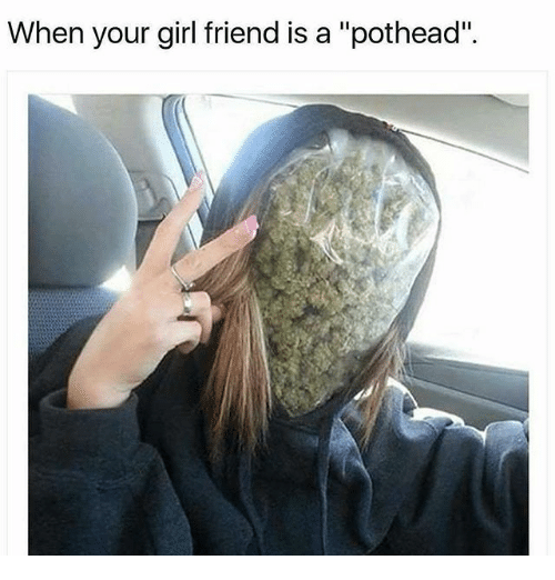 """Memes, Girlfriend, and 🤖: When your girlfriend is a """"pothead""""."""