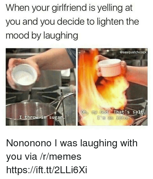 Memes, Mood, and Girlfriend: When your girlfriend is yelling at  you and you decide to lighten the  mood by laughing  @sasquatchcock  Oh my Godt That's salt.  I throwi  i㎡suga Nononono I was laughing with you via /r/memes https://ift.tt/2LLi6Xi
