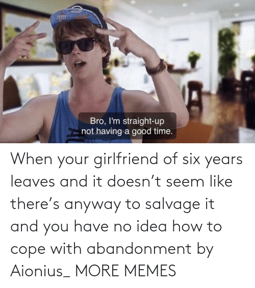 When Your: When your girlfriend of six years leaves and it doesn't seem like there's anyway to salvage it and you have no idea how to cope with abandonment by Aionius_ MORE MEMES