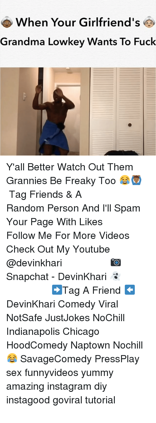 Chicago, Friends, and Grandma: When Your Girlfriend's  Grandma Lowkey Wants To Fuck Y'all Better Watch Out Them Grannies Be Freaky Too 😂🙆🏾‍♂️ ━━━━━━━━━━━━━━━ Tag Friends & A Random Person And I'll Spam Your Page With Likes ━━━━━━━━━━━━━━━ Follow Me For More Videos Check Out My Youtube @devinkhari ━━━━━━━━━━━━━━━ 📷 Snapchat - DevinKhari 👻 ━━━━━━━━━━━━━━━ ➡️Tag A Friend ⬅️ DevinKhari Comedy Viral NotSafe JustJokes NoChill Indianapolis Chicago HoodComedy Naptown Nochill 😂 SavageComedy PressPlay sex funnyvideos yummy amazing instagram diy instagood goviral tutorial ━━━━━━━━━━━━━━━
