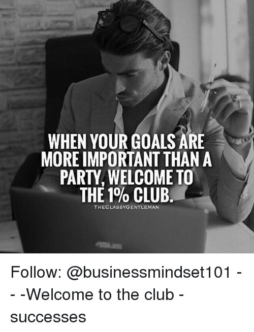 Importanter: WHEN YOUR GOALS ARE  MORE IMPORTANT THAN A  PARTY, WELCOME TO  THE 1% CLUB.  THECLASSYGENTLEMAN Follow: @businessmindset101 - - -Welcome to the club - successes
