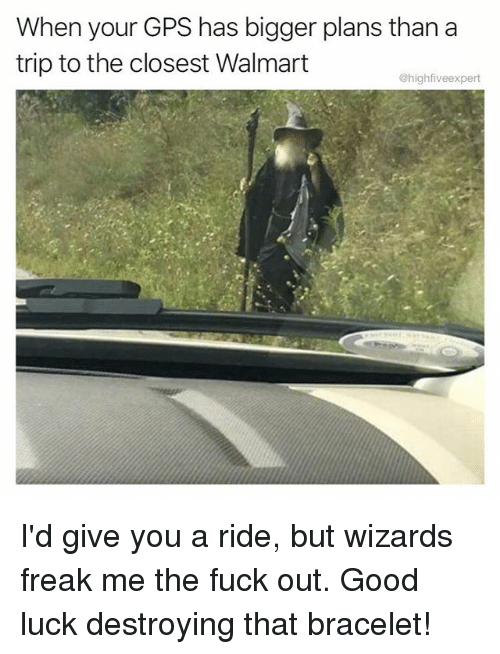 Walmarter: When your GPS has bigger plans than a  trip to the closest Walmart  @highfiveexpert I'd give you a ride, but wizards freak me the fuck out. Good luck destroying that bracelet!