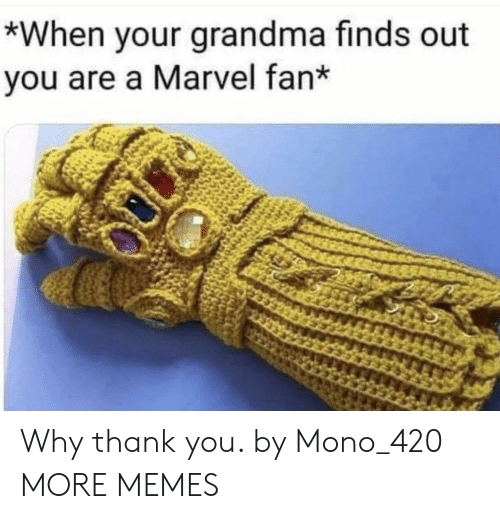 Why Thank You: *When your grandma finds out  you are a Marvel fan* Why thank you. by Mono_420 MORE MEMES