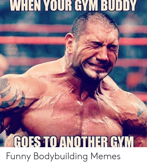 Bodybuilding: WHEN YOUR GYM BUDDY  GOES TO ANOTHER GYM Funny Bodybuilding Memes