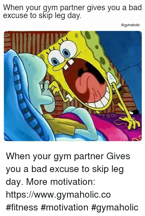 Bad, Gym, and Leg Day: When your gym partner gives you a bad  excuse to skip leg day  @gymaholic When your gym partner  Gives you a bad excuse to skip leg day.  More motivation: https://www.gymaholic.co  #fitness #motivation #gymaholic