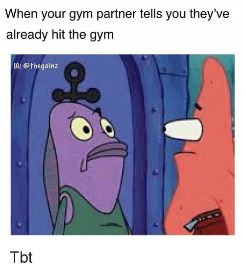 Gym, Memes, and Tbt: When your gym partner tells you they've  already hit the gym  IG: @thegainz Tbt