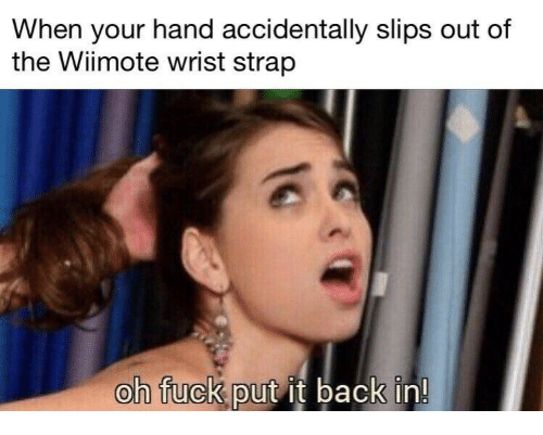 Wiimote: When your hand accidentally slips out of  the Wiimote wrist strap  oh fuck put it back in!