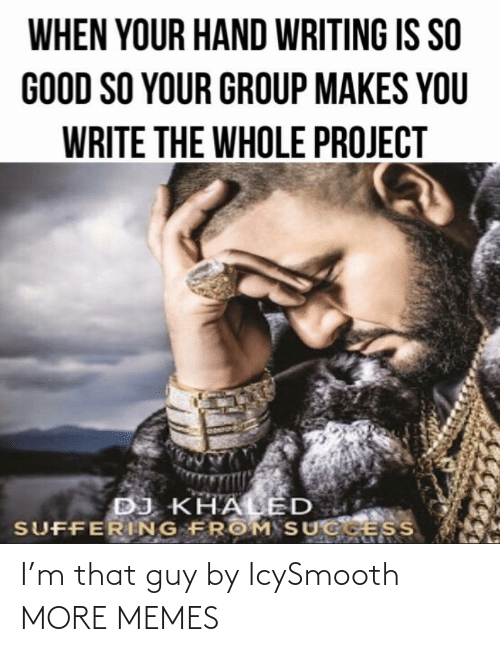 so good: WHEN YOUR HAND WRITING IS SO  GOOD SO YOUR GROUP MAKES YOU  WRITE THE WHOLE PROJECT  DJ KHALED  SUFFERING FROM SUCGESS I'm that guy by IcySmooth MORE MEMES