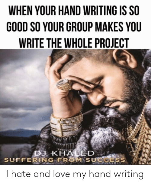 so good: WHEN YOUR HAND WRITING IS SO  GOOD SO YOUR GROUP MAKES YOU  WRITE THE WHOLE PROJECT  DJ KHALED  SUFFERING FROM SUCCESS I hate and love my hand writing