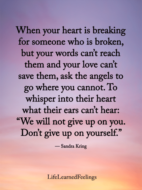 "your love: When your heart is breaking  for someone who is broken,  but your words can't reach  them and your love can't  save them, ask the angels to  go where you cannot. To  whisper into their heart  what their ears can't hear:  ""We will not give up on you.  Don't give up on yourself.""  - Sandra Kring  LifeLearnedFeelings"
