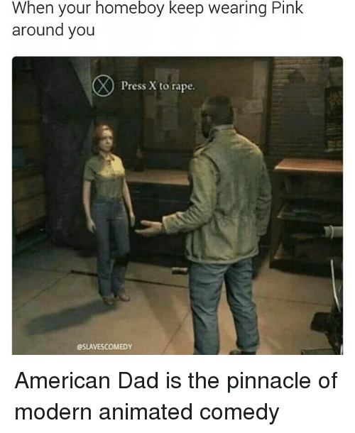 Pinnacle: When your homeboy keep wearing Pink  around you  Press X to rape.  esLAVESCOMEDY American Dad is the pinnacle of modern animated comedy