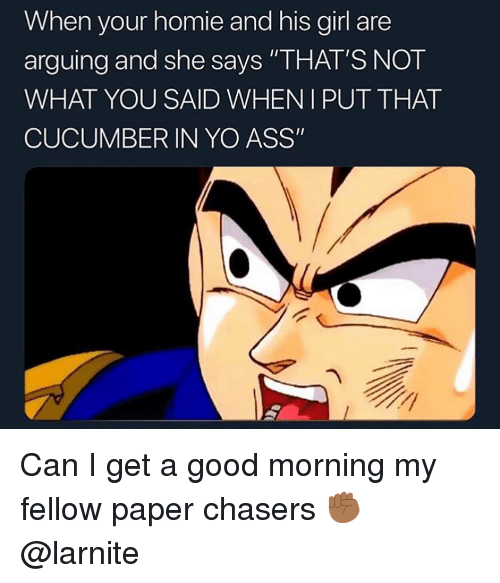 "Ass, Homie, and Yo: When your homie and his girl are  arguing and she says ""THAT'S NOT  WHAT YOU SAID WHENIPUT THAT  CUCUMBER IN YO ASS"" Can I get a good morning my fellow paper chasers ✊🏾 @larnite"