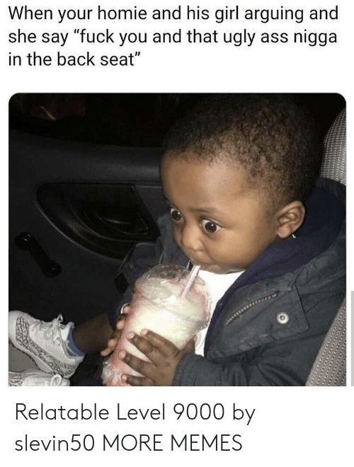 """ugly ass: When your homie and his girl arguing and  she say """"fuck you and that ugly ass nigga  in the back seat"""" Relatable Level 9000 by slevin50 MORE MEMES"""