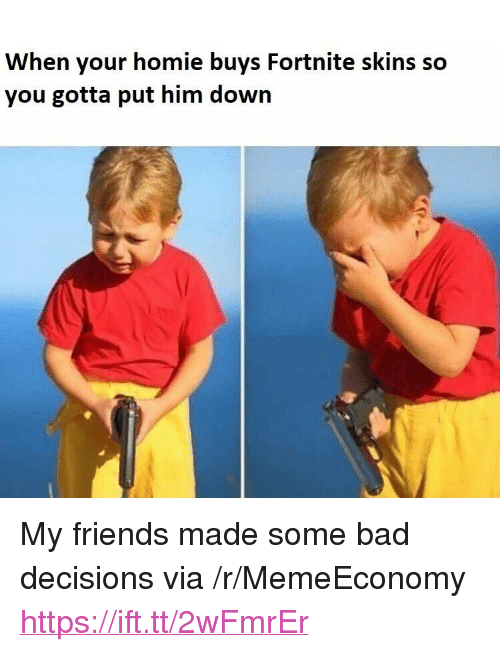 """Bad, Friends, and Homie: When your homie buys Fortnite skins so  you gotta put him down <p>My friends made some bad decisions via /r/MemeEconomy <a href=""""https://ift.tt/2wFmrEr"""">https://ift.tt/2wFmrEr</a></p>"""