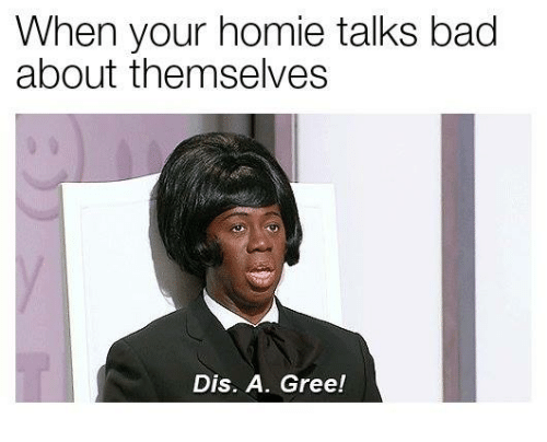 Bad, Homie, and Dis: When your homie talks bad  about themselves  Dis. A. Gree!