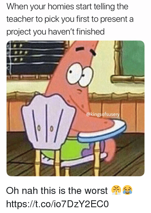 Teacher, The Worst, and Project: When your homies start telling the  teacher to pick you first to present a  project you haven't finished  @kingsofsusery Oh nah this is the worst 😤😂 https://t.co/io7DzY2EC0