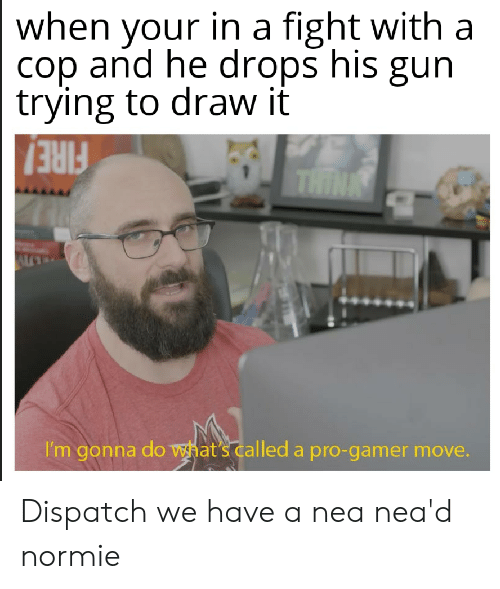 Fire, Dank Memes, and Normie: when your in a fight with a  cop and he drops his gun  trying to draw it  THINK  FIRE!  I'm gonna do what's called a pro-gamer move. Dispatch we have a nea nea'd normie