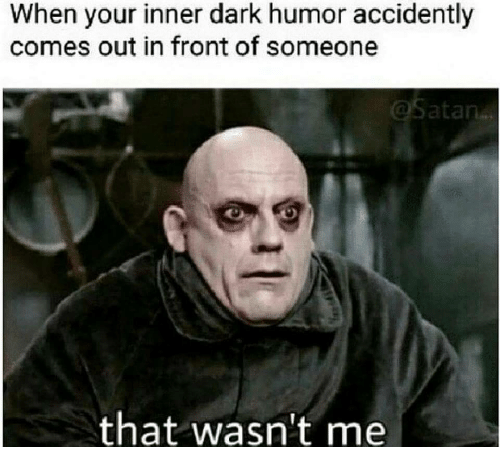 accidently: When your inner dark humor accidently  comes out in front of someone  that wasn't me