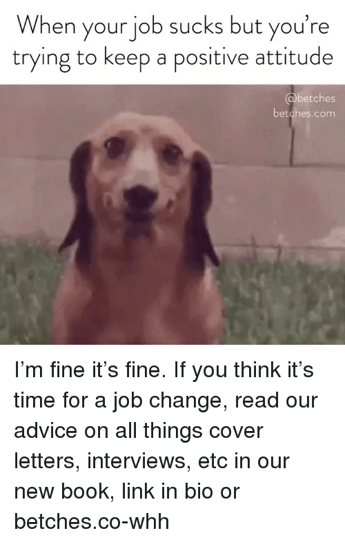 Advice, Book, and Link: When your job sucks but you're  trying to keep a positive attitude  @obetches  betches.com I'm fine it's fine. If you think it's time for a job change, read our advice on all things cover letters, interviews, etc in our new book, link in bio or betches.co-whh